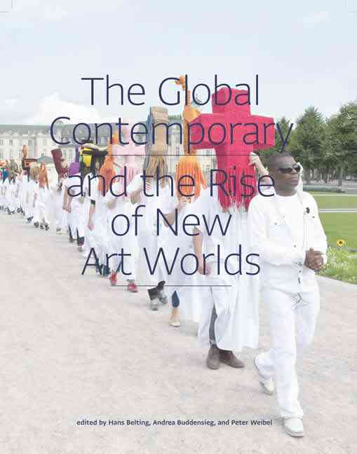 The Global Contemporary and the Rise of New Art Worlds By Belting, Hans (EDT)/ Buddensieg, Andrea (EDT)/ Weibel, Peter (EDT)